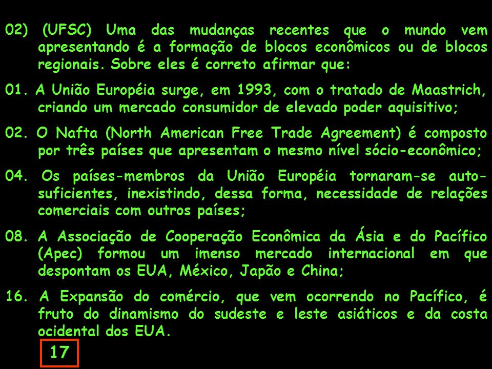 02) (UFSC) Uma das mudanças recentes que o mundo vem apresentando é a formação de blocos econômicos ou de blocos regionais. Sobre eles é correto afirmar que: