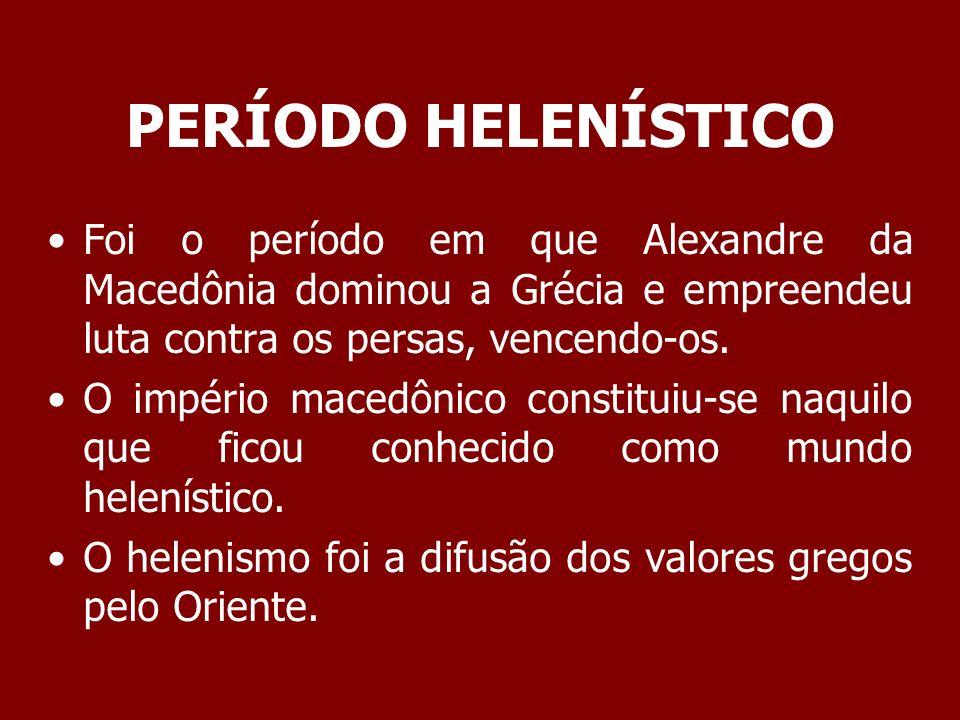 PERÍODO HELENÍSTICO Foi o período em que Alexandre da Macedônia dominou a Grécia e empreendeu luta contra os persas, vencendo-os.