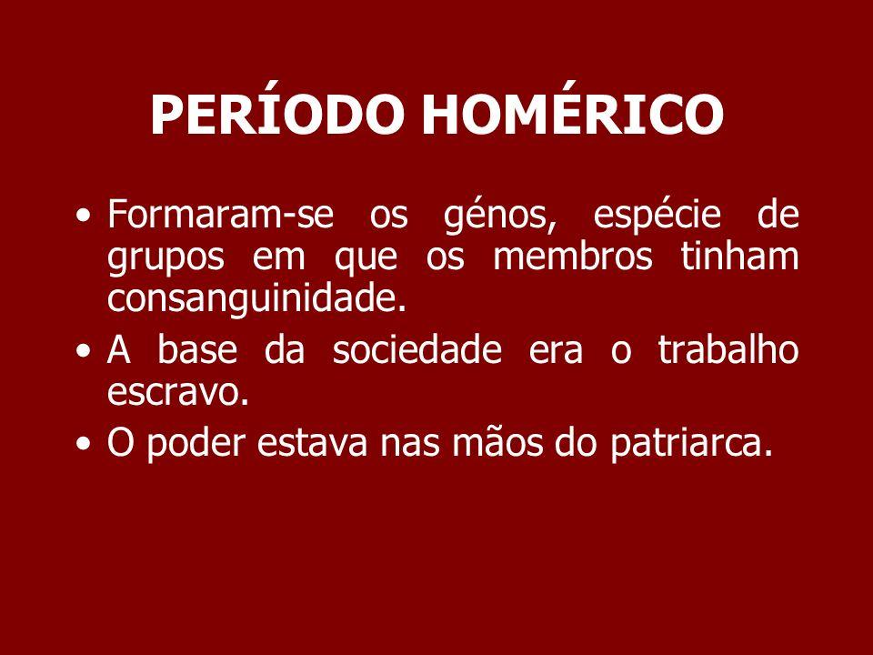 PERÍODO HOMÉRICO Formaram-se os génos, espécie de grupos em que os membros tinham consanguinidade. A base da sociedade era o trabalho escravo.