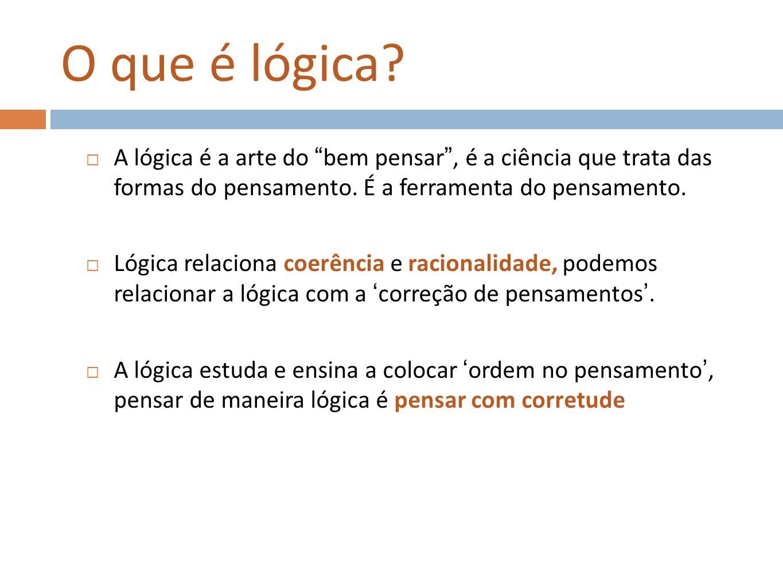 O que é lógica A lógica é a arte do bem pensar , é a ciência que trata das formas do pensamento. É a ferramenta do pensamento.