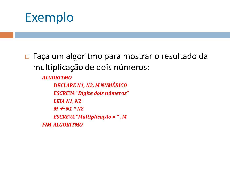 Exemplo Faça um algoritmo para mostrar o resultado da multiplicação de dois números: ALGORITMO. DECLARE N1, N2, M NUMÉRICO.