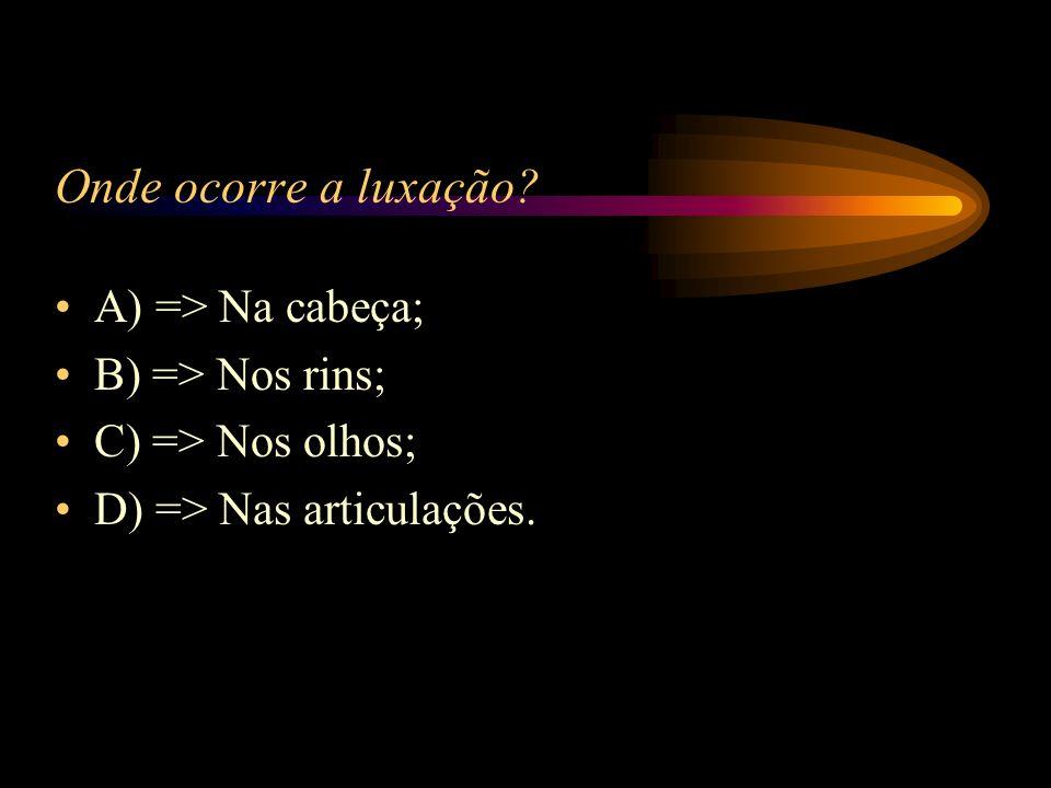 Onde ocorre a luxação A) => Na cabeça; B) => Nos rins;