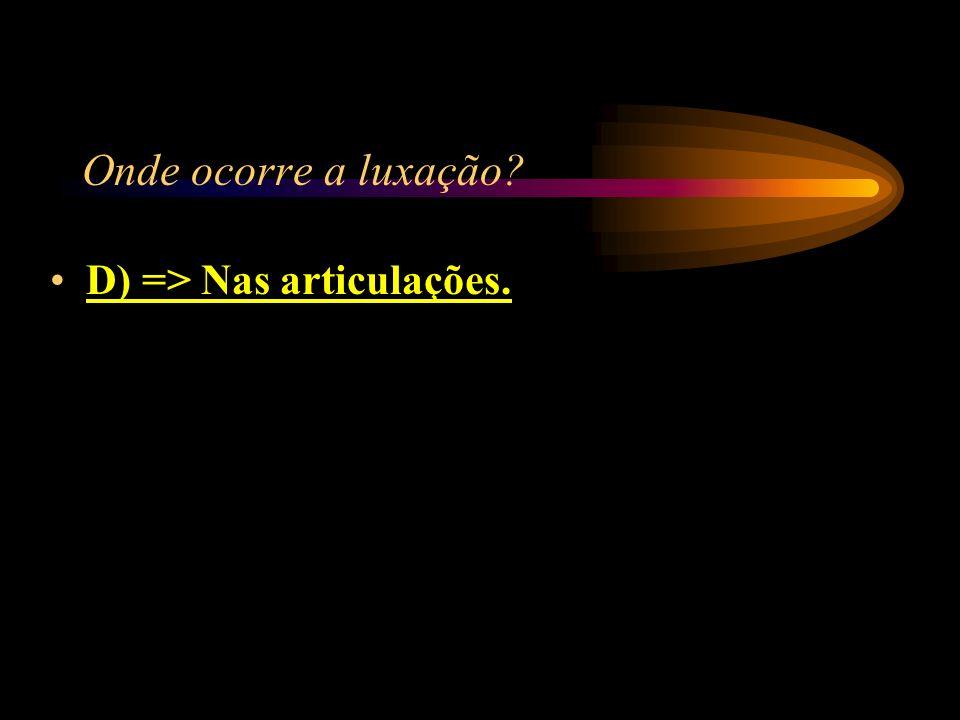 Onde ocorre a luxação D) => Nas articulações.