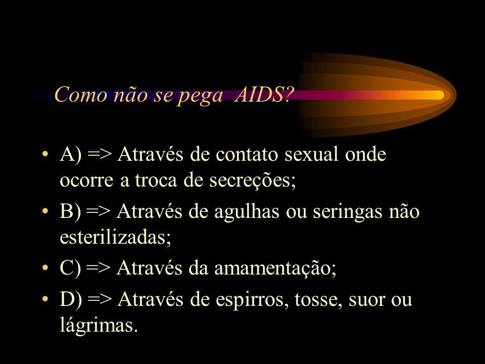 Como não se pega AIDS A) => Através de contato sexual onde ocorre a troca de secreções; B) => Através de agulhas ou seringas não esterilizadas;