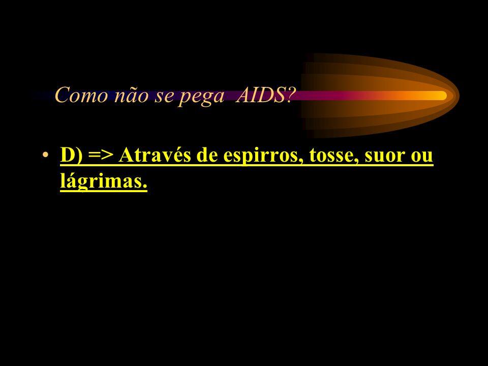 Como não se pega AIDS D) => Através de espirros, tosse, suor ou lágrimas.