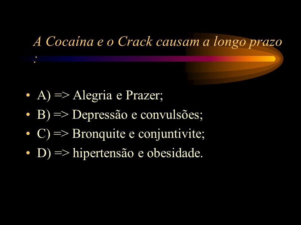 A Cocaína e o Crack causam a longo prazo :