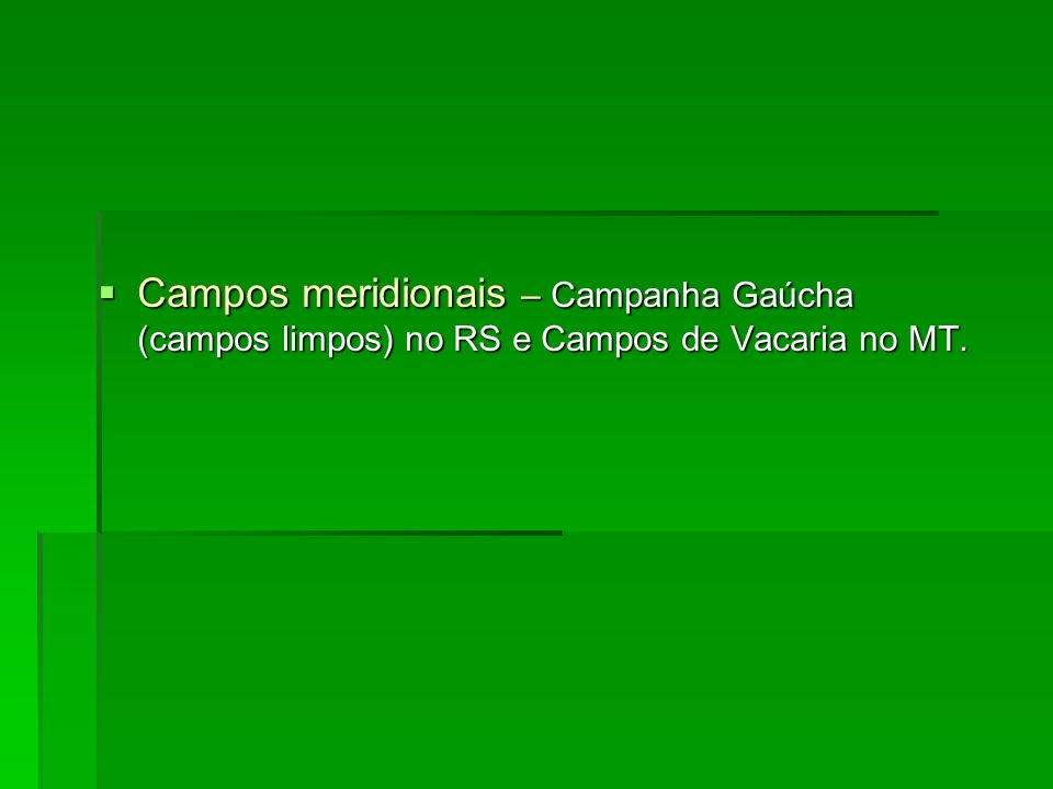Campos meridionais – Campanha Gaúcha (campos limpos) no RS e Campos de Vacaria no MT.