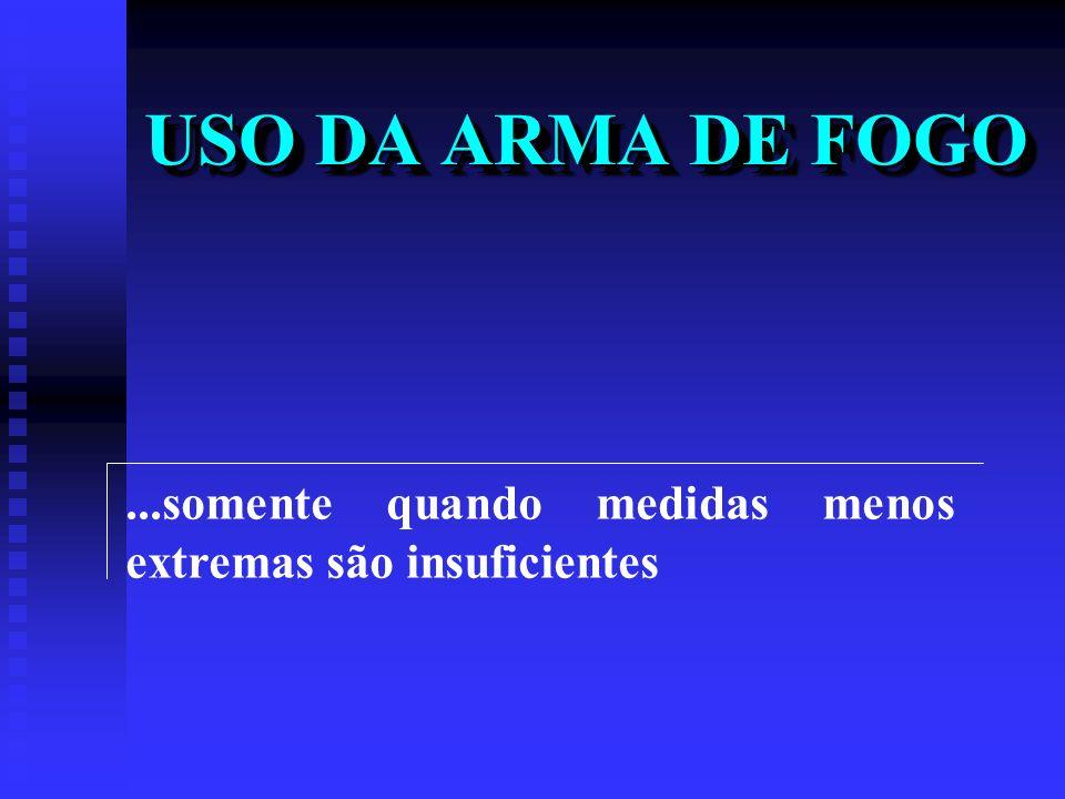 USO DA ARMA DE FOGO ...somente quando medidas menos extremas são insuficientes