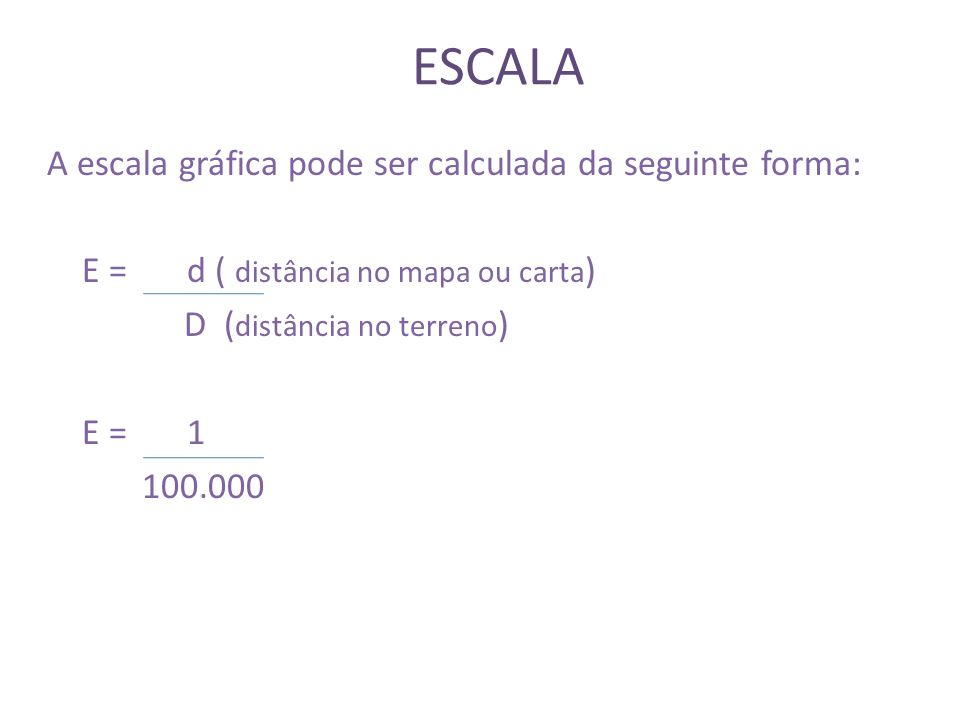 ESCALA E = d ( distância no mapa ou carta) D (distância no terreno)