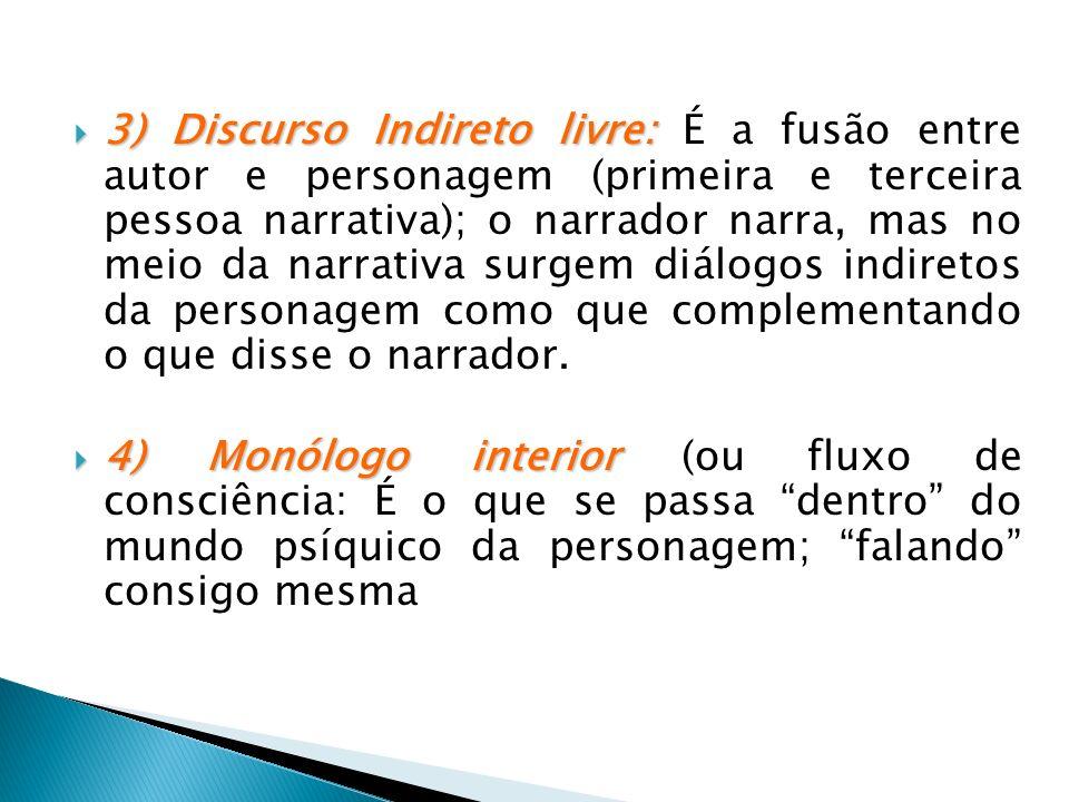 3) Discurso Indireto livre: É a fusão entre autor e personagem (primeira e terceira pessoa narrativa); o narrador narra, mas no meio da narrativa surgem diálogos indiretos da personagem como que complementando o que disse o narrador.