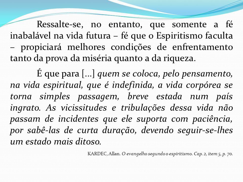Ressalte-se, no entanto, que somente a fé inabalável na vida futura – fé que o Espiritismo faculta – propiciará melhores condições de enfrentamento tanto da prova da miséria quanto a da riqueza.