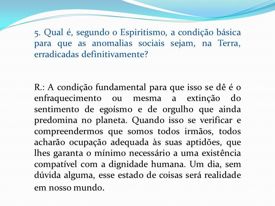 5. Qual é, segundo o Espiritismo, a condição básica para que as anomalias sociais sejam, na Terra, erradicadas definitivamente