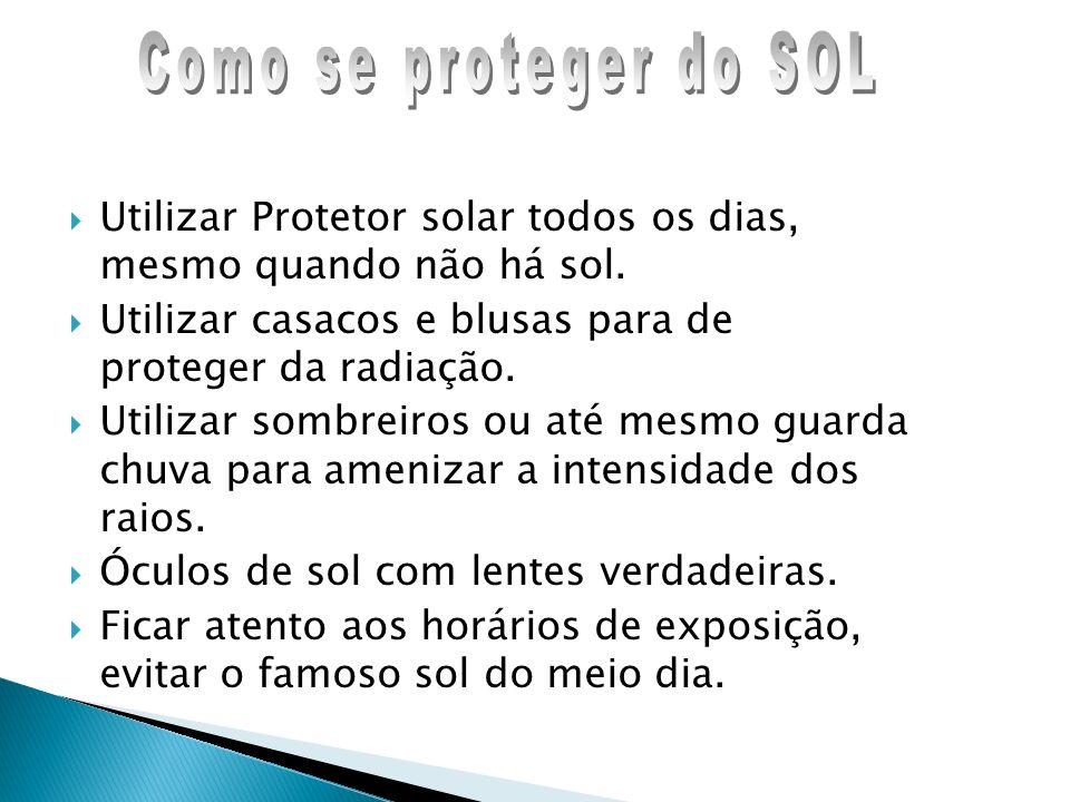 Como se proteger do SOL Utilizar Protetor solar todos os dias, mesmo quando não há sol. Utilizar casacos e blusas para de proteger da radiação.