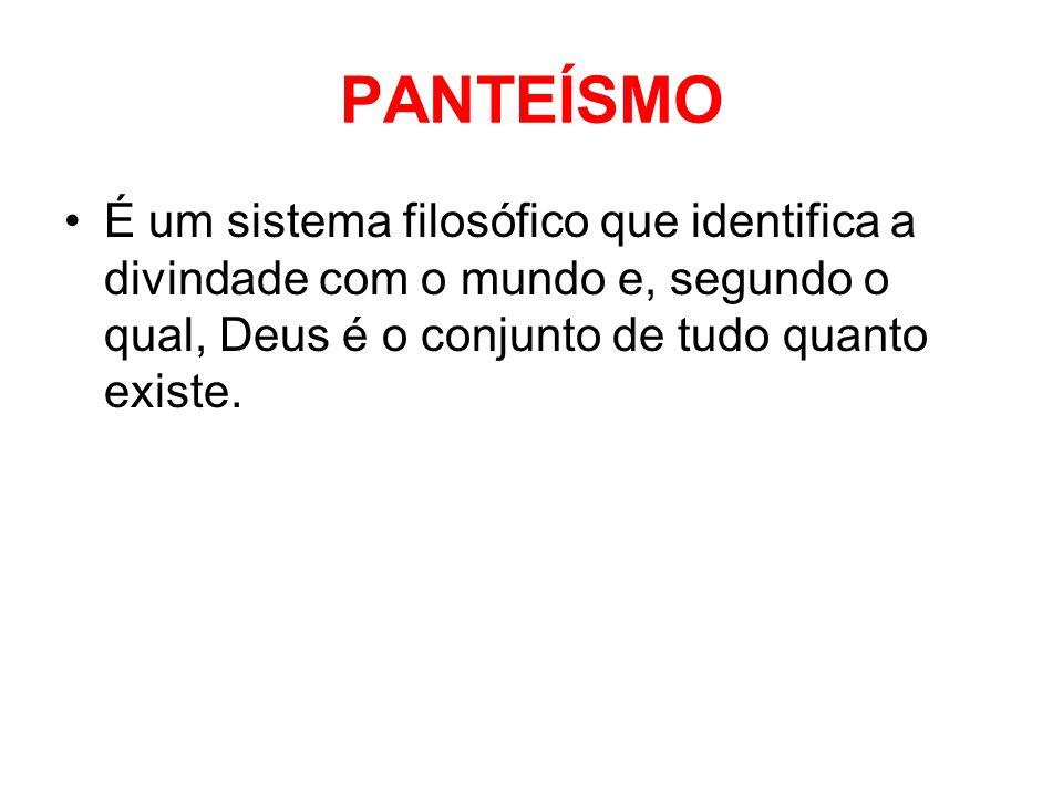 PANTEÍSMO É um sistema filosófico que identifica a divindade com o mundo e, segundo o qual, Deus é o conjunto de tudo quanto existe.