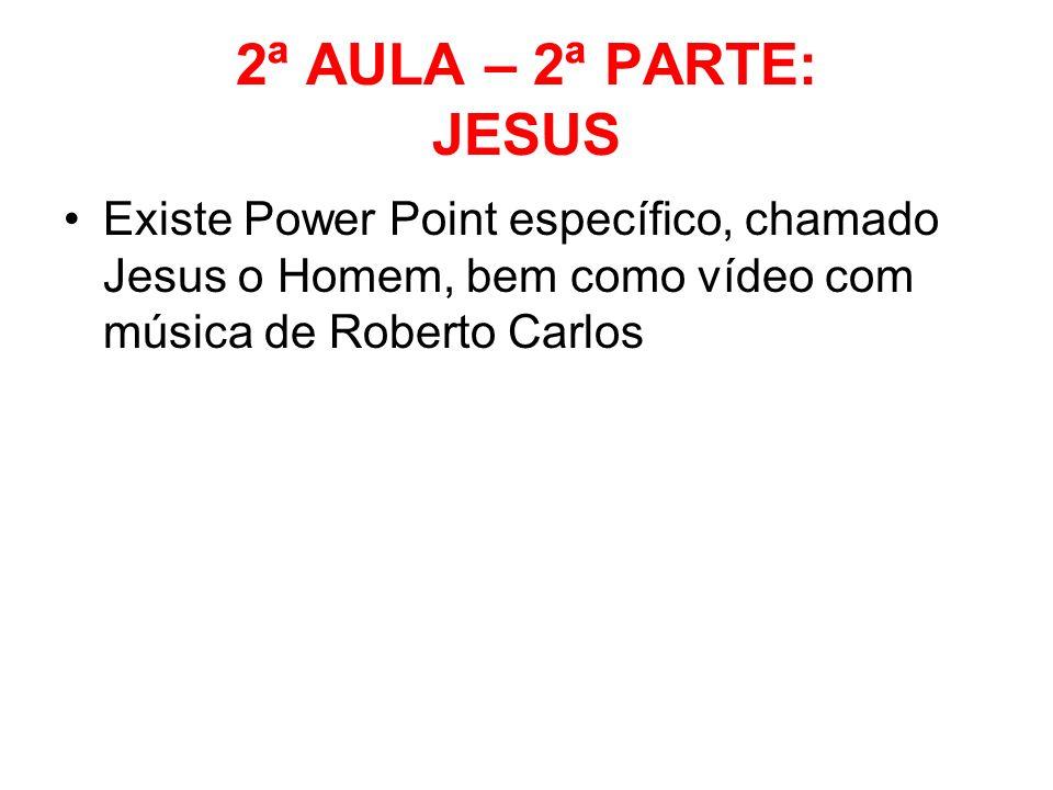 2ª AULA – 2ª PARTE: JESUSExiste Power Point específico, chamado Jesus o Homem, bem como vídeo com música de Roberto Carlos.