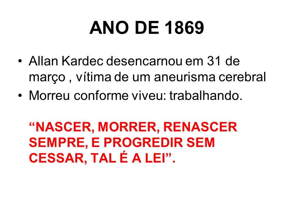 ANO DE 1869 Allan Kardec desencarnou em 31 de março , vítima de um aneurisma cerebral.