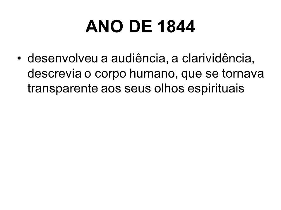 ANO DE 1844 desenvolveu a audiência, a clarividência, descrevia o corpo humano, que se tornava transparente aos seus olhos espirituais.
