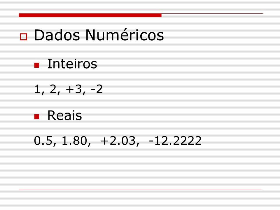 Dados Numéricos Inteiros 1, 2, +3, -2 Reais 0.5, 1.80, +2.03, -12.2222