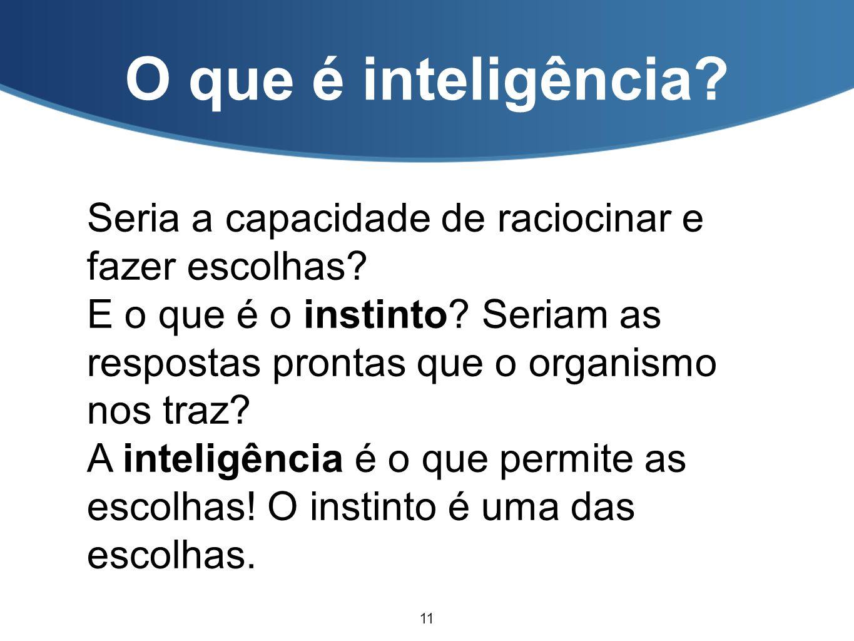 O que é inteligência Seria a capacidade de raciocinar e fazer escolhas E o que é o instinto Seriam as respostas prontas que o organismo nos traz