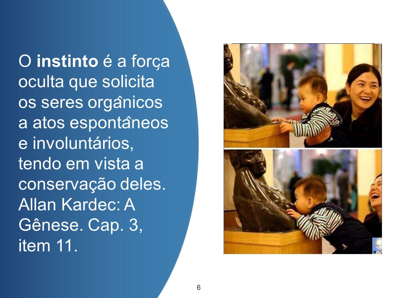 O instinto é a força oculta que solicita os seres orgânicos a atos espontâneos e involuntários, tendo em vista a conservação deles. Allan Kardec: A Gênese. Cap. 3, item 11.