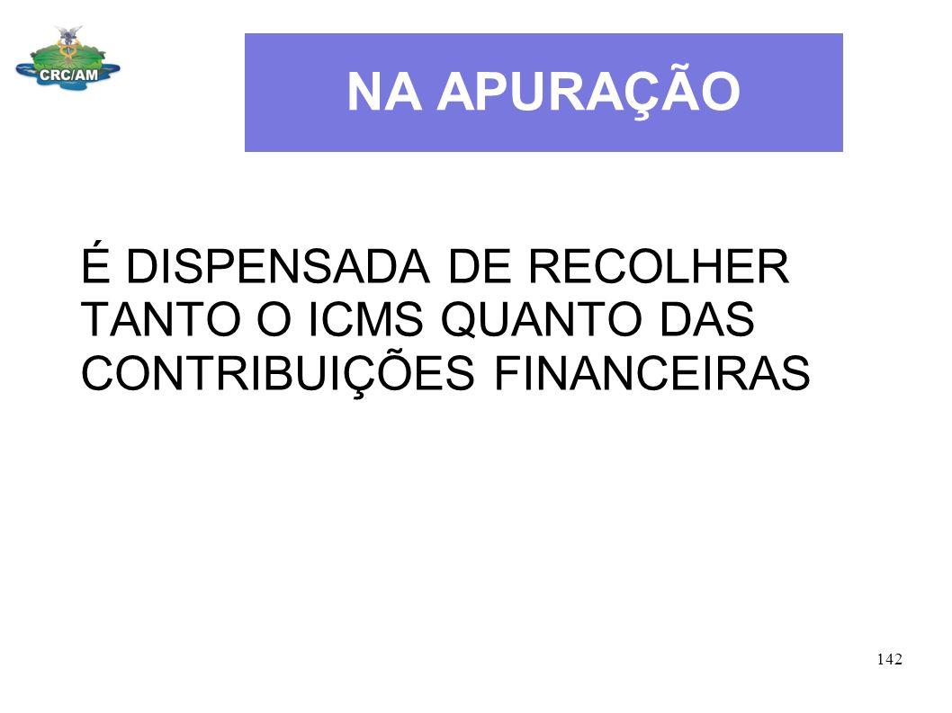 NA APURAÇÃO É DISPENSADA DE RECOLHER TANTO O ICMS QUANTO DAS CONTRIBUIÇÕES FINANCEIRAS