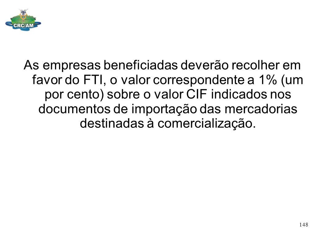 As empresas beneficiadas deverão recolher em favor do FTI, o valor correspondente a 1% (um por cento) sobre o valor CIF indicados nos documentos de importação das mercadorias destinadas à comercialização.