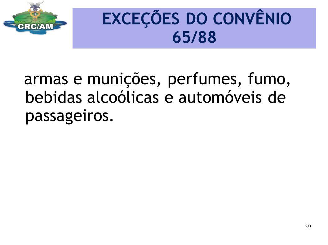 EXCEÇÕES DO CONVÊNIO 65/88 armas e munições, perfumes, fumo, bebidas alcoólicas e automóveis de passageiros.