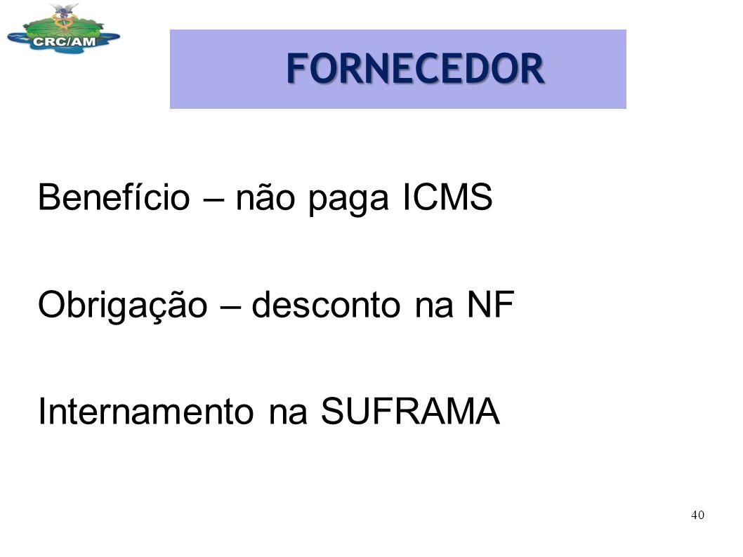FORNECEDOR Benefício – não paga ICMS Obrigação – desconto na NF