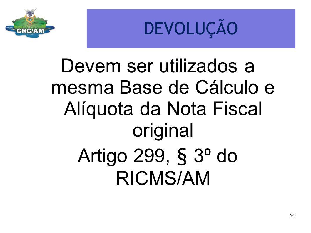 DEVOLUÇÃO Devem ser utilizados a mesma Base de Cálculo e Alíquota da Nota Fiscal original.
