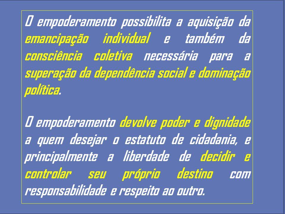 O empoderamento possibilita a aquisição da emancipação individual e também da consciência coletiva necessária para a superação da dependência social e dominação política.