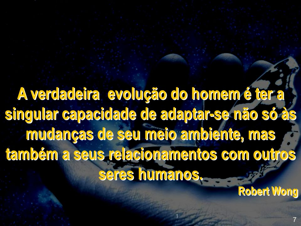 A verdadeira evolução do homem é ter a singular capacidade de adaptar-se não só às mudanças de seu meio ambiente, mas também a seus relacionamentos com outros seres humanos.