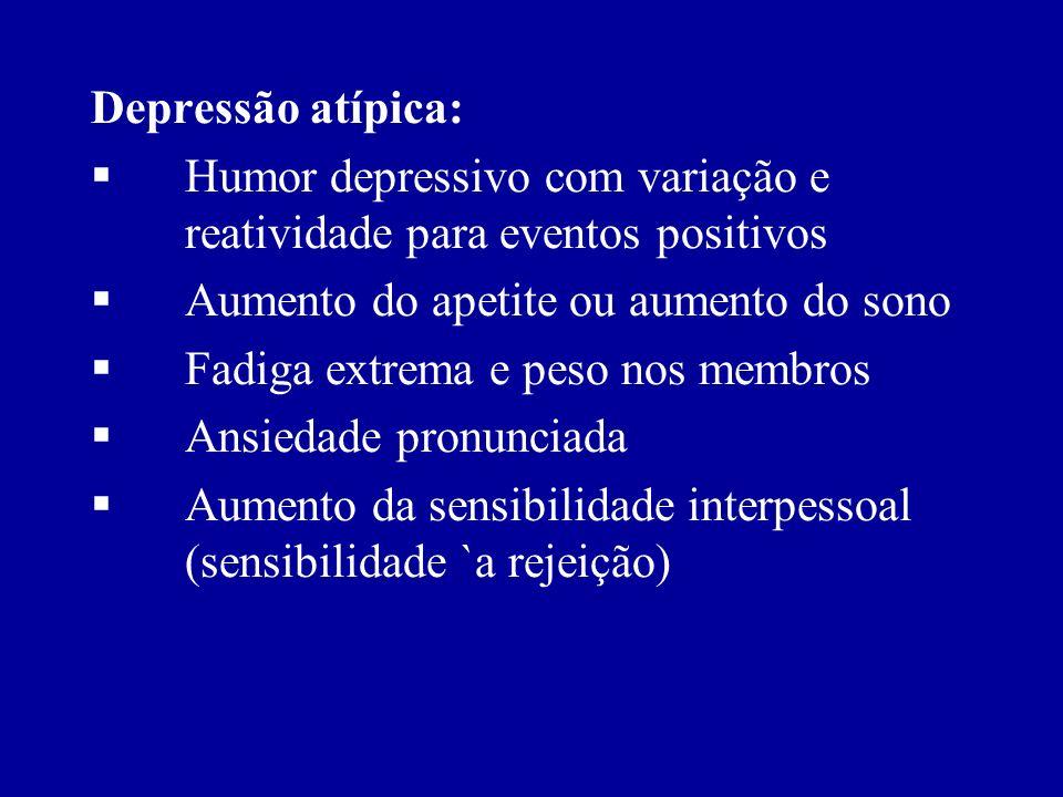 Depressão atípica: Humor depressivo com variação e reatividade para eventos positivos. Aumento do apetite ou aumento do sono.