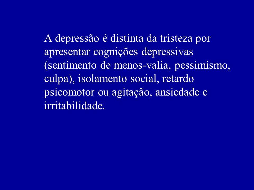 A depressão é distinta da tristeza por apresentar cognições depressivas (sentimento de menos-valia, pessimismo, culpa), isolamento social, retardo psicomotor ou agitação, ansiedade e irritabilidade.