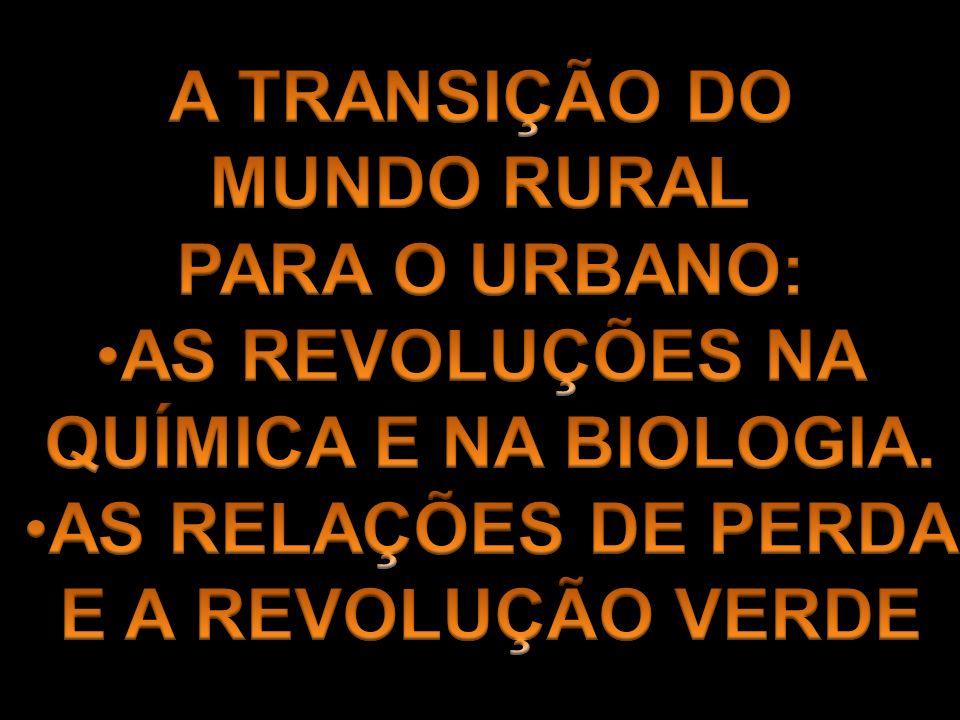A TRANSIÇÃO DO MUNDO RURAL. PARA O URBANO: AS REVOLUÇÕES NA. QUÍMICA E NA BIOLOGIA. AS RELAÇÕES DE PERDA.
