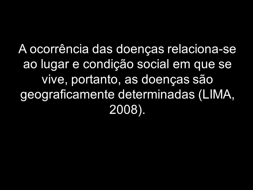 A ocorrência das doenças relaciona-se ao lugar e condição social em que se vive, portanto, as doenças são geograficamente determinadas (LIMA, 2008).