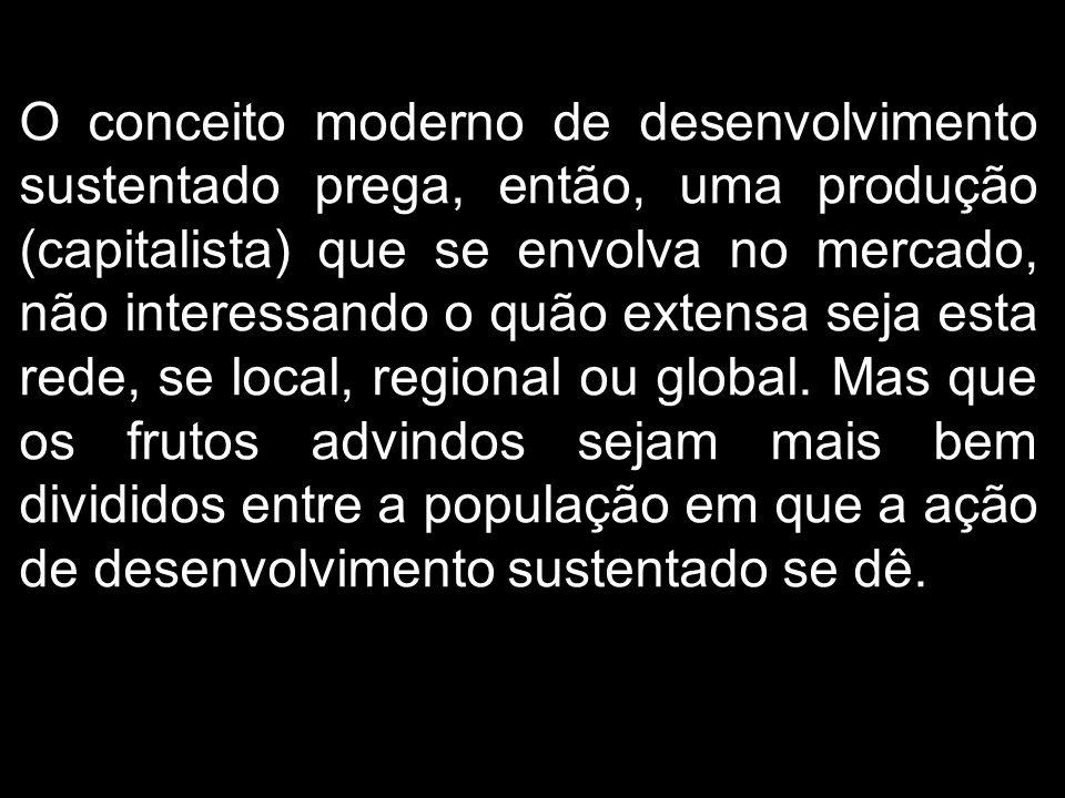 O conceito moderno de desenvolvimento sustentado prega, então, uma produção (capitalista) que se envolva no mercado, não interessando o quão extensa seja esta rede, se local, regional ou global.