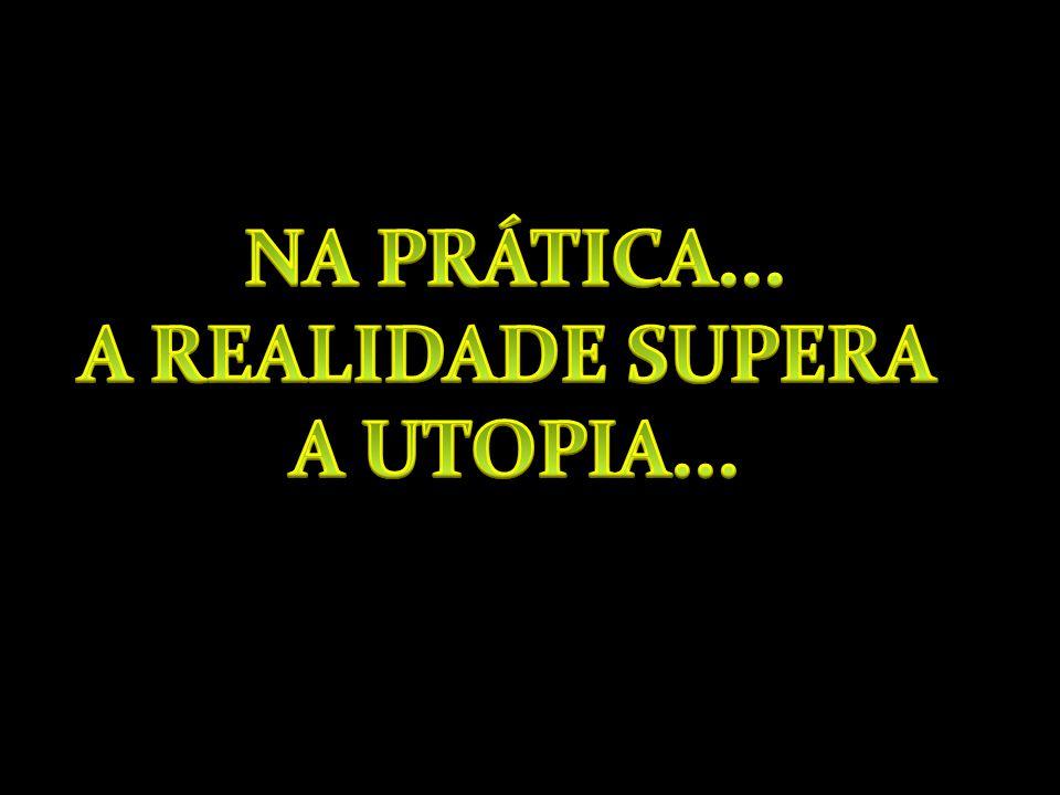 NA PRÁTICA... A REALIDADE SUPERA A UTOPIA...