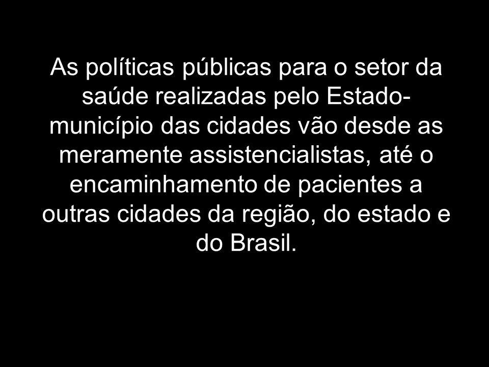 As políticas públicas para o setor da saúde realizadas pelo Estado-município das cidades vão desde as meramente assistencialistas, até o encaminhamento de pacientes a outras cidades da região, do estado e do Brasil.
