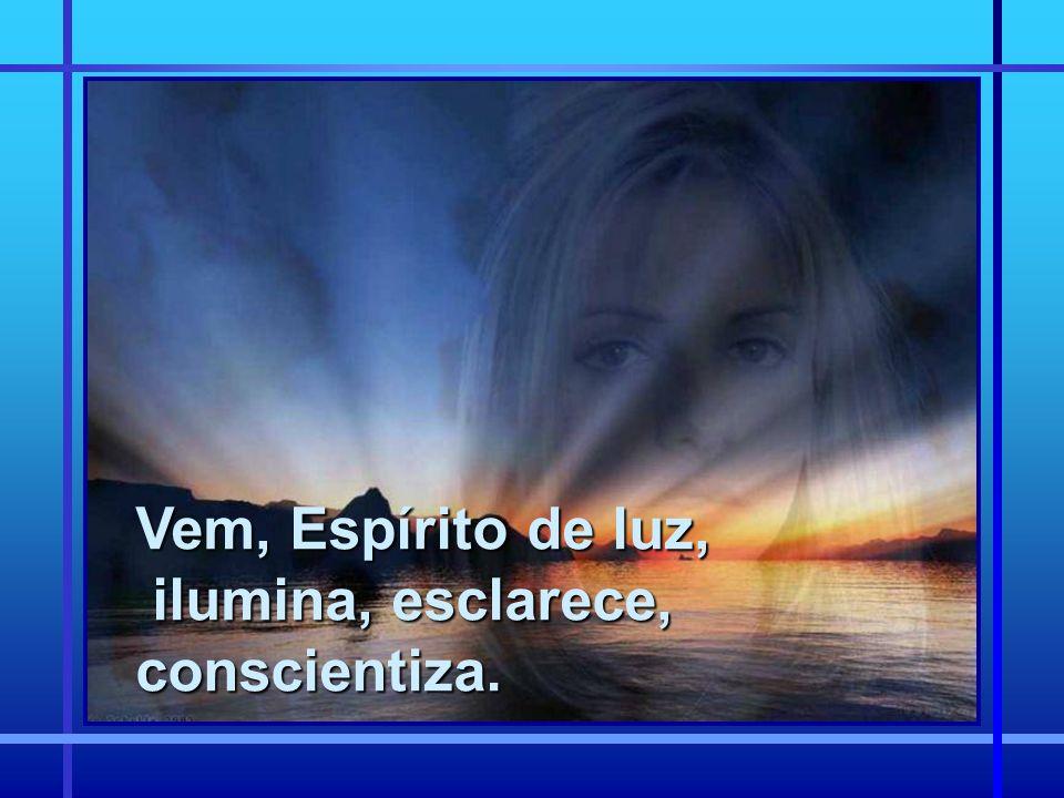 Vem, Espírito de luz, ilumina, esclarece, conscientiza.