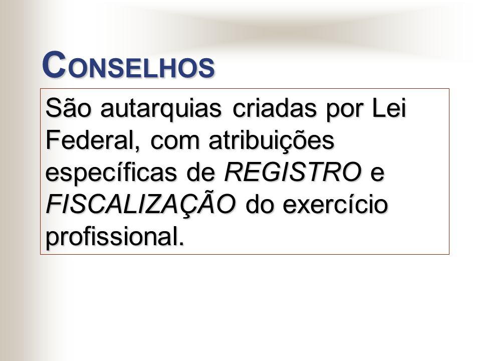 CONSELHOS São autarquias criadas por Lei Federal, com atribuições específicas de REGISTRO e FISCALIZAÇÃO do exercício profissional.