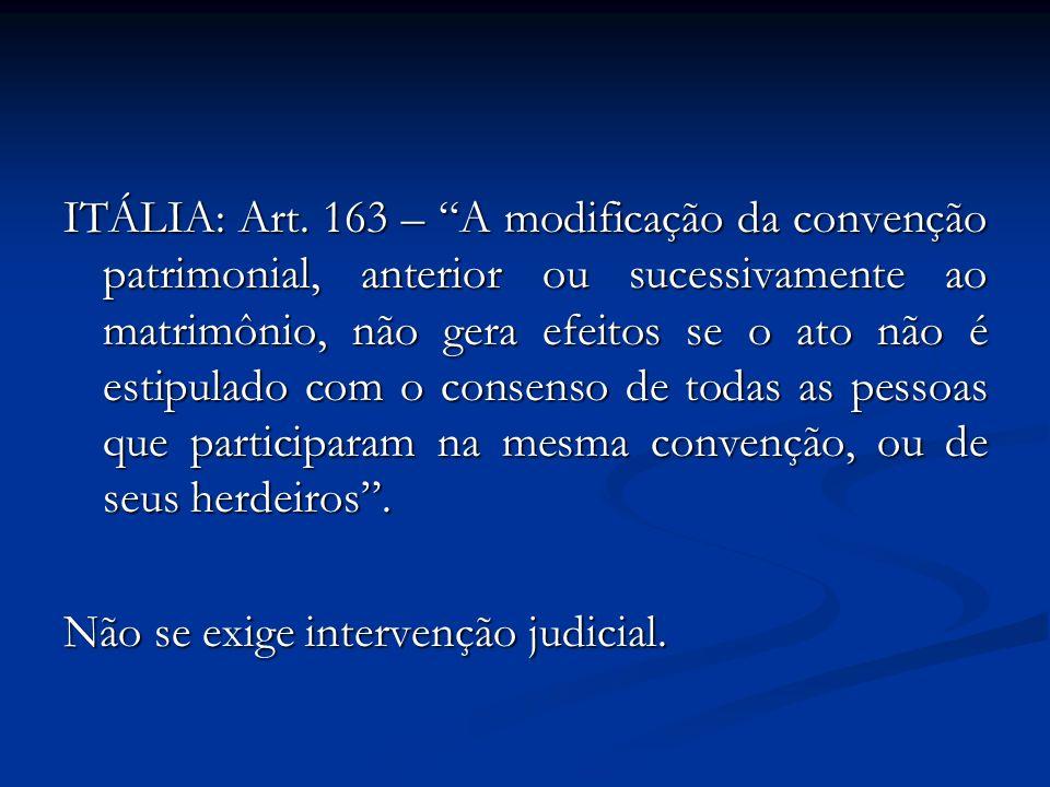 ITÁLIA: Art. 163 – A modificação da convenção patrimonial, anterior ou sucessivamente ao matrimônio, não gera efeitos se o ato não é estipulado com o consenso de todas as pessoas que participaram na mesma convenção, ou de seus herdeiros .
