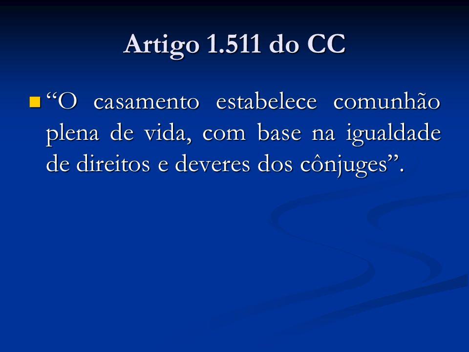 Artigo 1.511 do CC O casamento estabelece comunhão plena de vida, com base na igualdade de direitos e deveres dos cônjuges .