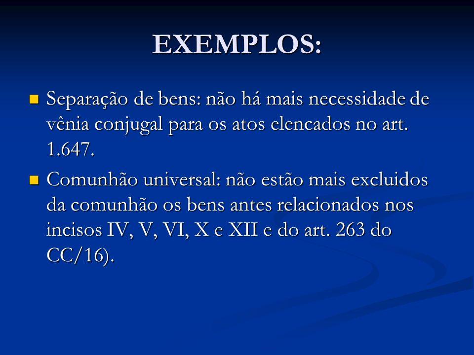 EXEMPLOS:Separação de bens: não há mais necessidade de vênia conjugal para os atos elencados no art. 1.647.