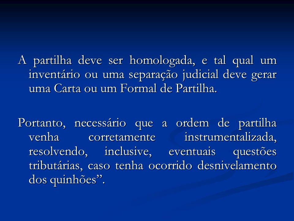 A partilha deve ser homologada, e tal qual um inventário ou uma separação judicial deve gerar uma Carta ou um Formal de Partilha.