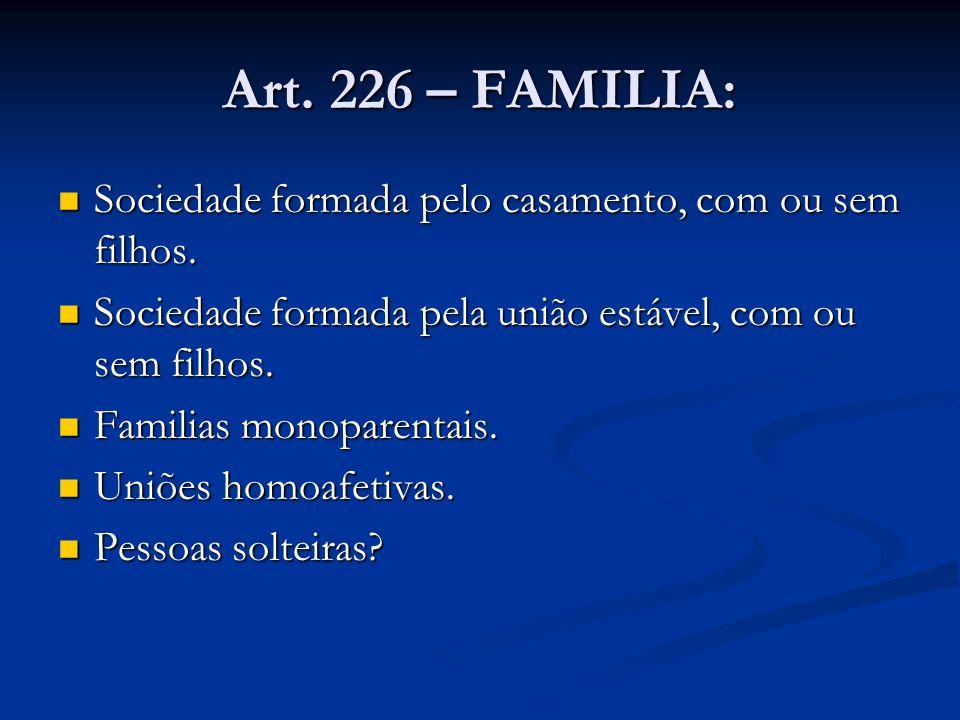 Art. 226 – FAMILIA: Sociedade formada pelo casamento, com ou sem filhos. Sociedade formada pela união estável, com ou sem filhos.