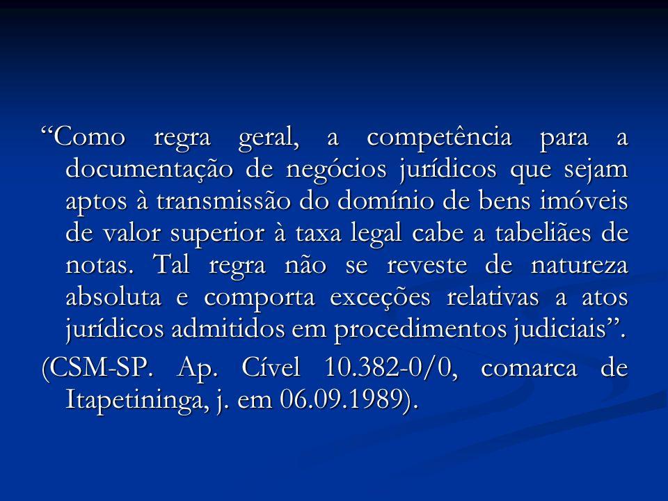 Como regra geral, a competência para a documentação de negócios jurídicos que sejam aptos à transmissão do domínio de bens imóveis de valor superior à taxa legal cabe a tabeliães de notas. Tal regra não se reveste de natureza absoluta e comporta exceções relativas a atos jurídicos admitidos em procedimentos judiciais .