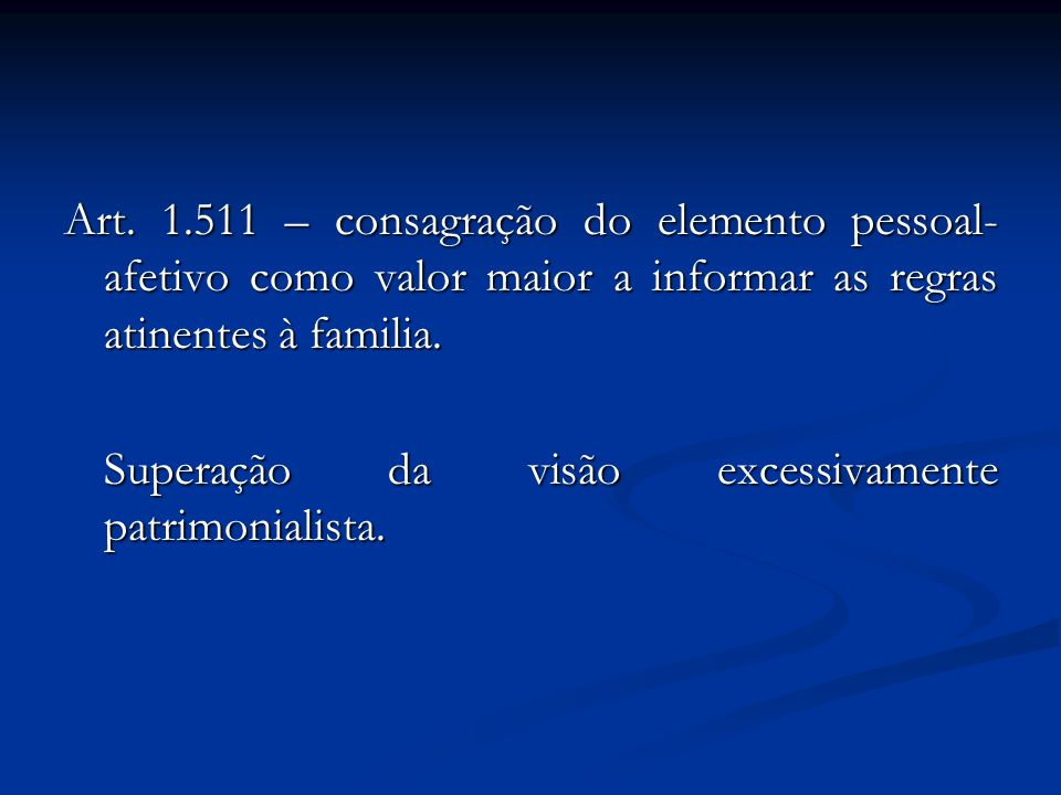 Art. 1.511 – consagração do elemento pessoal-afetivo como valor maior a informar as regras atinentes à familia.
