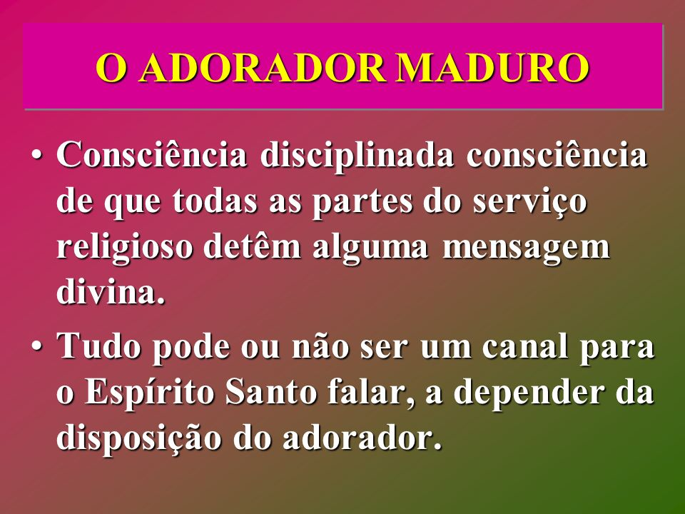 O ADORADOR MADURO Consciência disciplinada consciência de que todas as partes do serviço religioso detêm alguma mensagem divina.