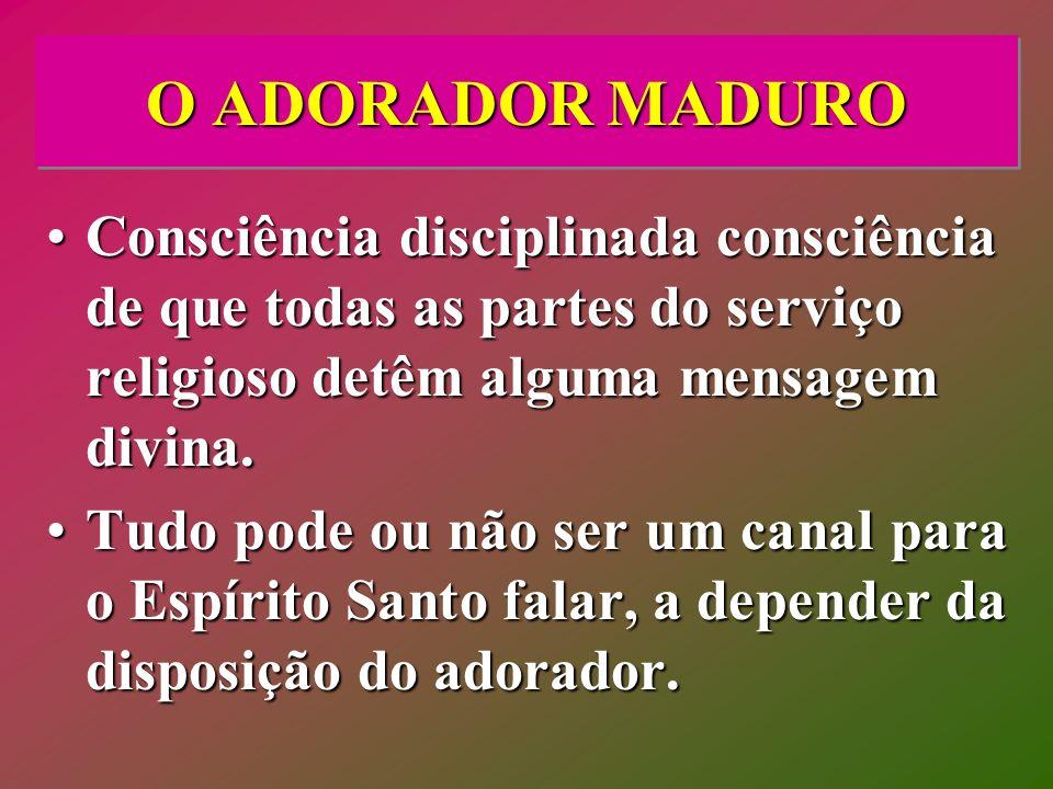 O ADORADOR MADUROConsciência disciplinada consciência de que todas as partes do serviço religioso detêm alguma mensagem divina.