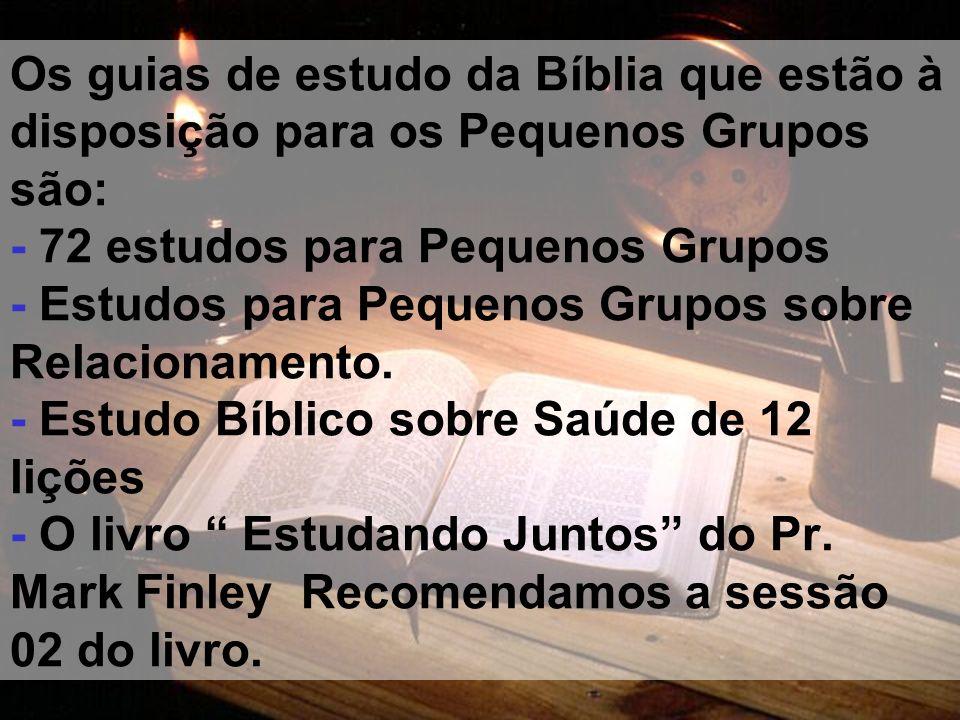 Os guias de estudo da Bíblia que estão à disposição para os Pequenos Grupos são: - 72 estudos para Pequenos Grupos - Estudos para Pequenos Grupos sobre Relacionamento.